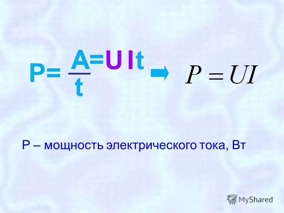 U A= It Р=Р= A t P – мощность электрического тока, Вт