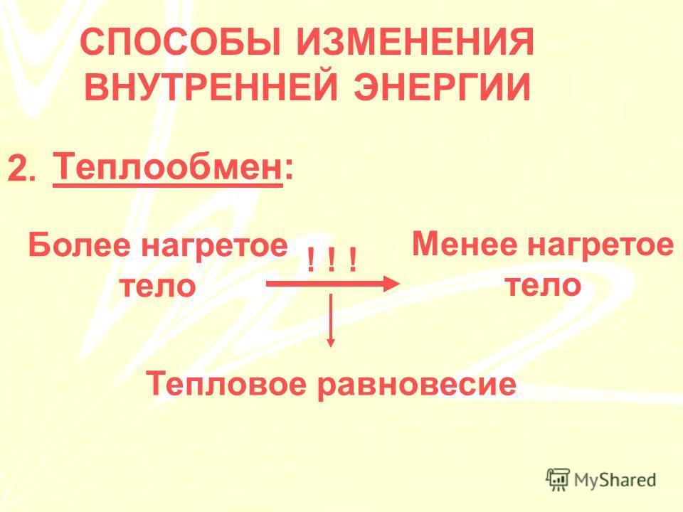 1.Теплообмен: СПОСОБЫ ИЗМЕНЕНИЯ ВНУТРЕННЕЙ ЭНЕРГИИ 2.2. Более нагретое тело Менее нагретое тело Тепловое равновесие ! ! !