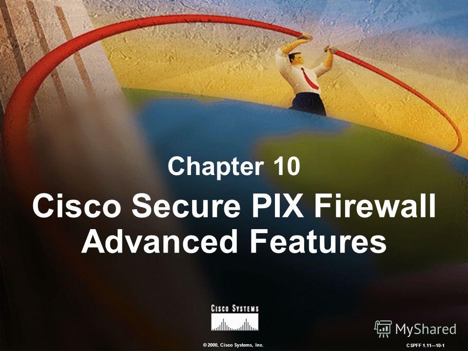 © 2000, Cisco Systems, Inc. CSPFF 1.1110-1 Chapter 10 Cisco Secure PIX Firewall Advanced Features