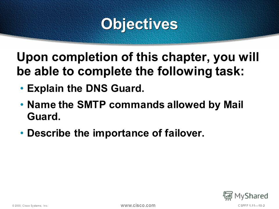 © 2000, Cisco Systems, Inc. www.cisco.com CSPFF 1.1110-2 Objectives Upon completion of this chapter, you will be able to complete the following task: Explain the DNS Guard. Name the SMTP commands allowed by Mail Guard. Describe the importance of fail
