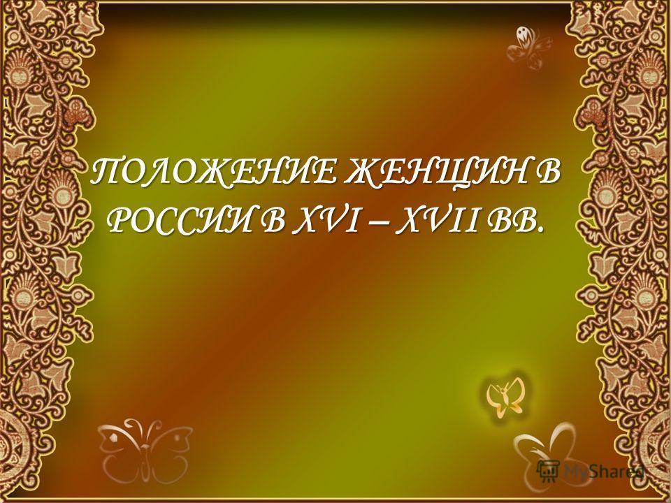 ПОЛОЖЕНИЕ ЖЕНЩИН В РОССИИ В XVI – XVII ВВ.