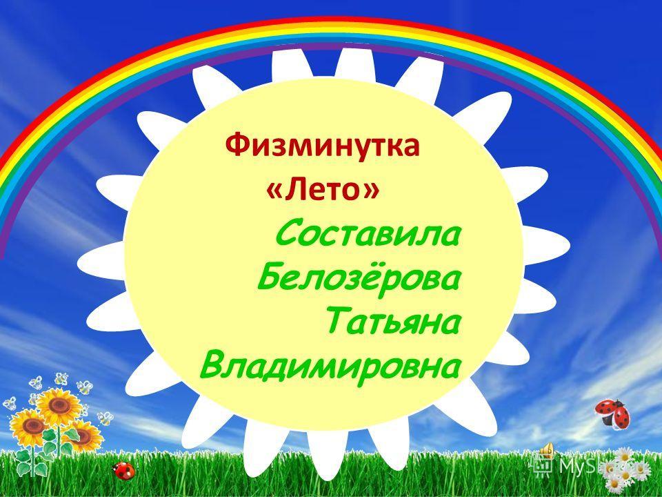 Физминутка «Лето» Составила Белозёрова Татьяна Владимировна