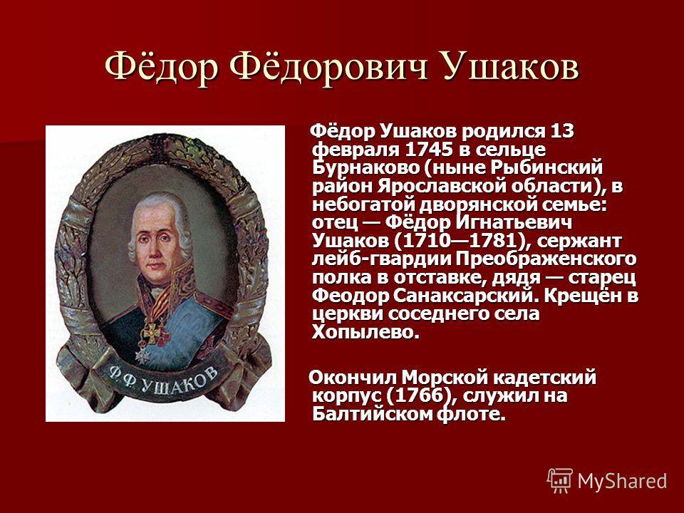 Фёдор Фёдорович Ушаков Фёдор Ушаков родился 13 февраля 1745 в сельце Бурнаково (ныне Рыбинский район Ярославской области), в небогатой дворянской семье: отец Фёдор Игнатьевич Ушаков (17101781), сержант лейб-гвардии Преображенского полка в отставке, д