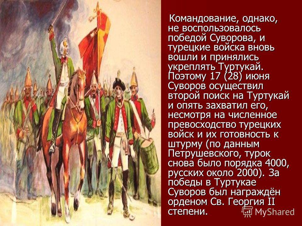 Командование, однако, не воспользовалось победой Суворова, и турецкие войска вновь вошли и принялись укреплять Туртукай. Поэтому 17 (28) июня Суворов осуществил второй поиск на Туртукай и опять захватил его, несмотря на численное превосходство турецк
