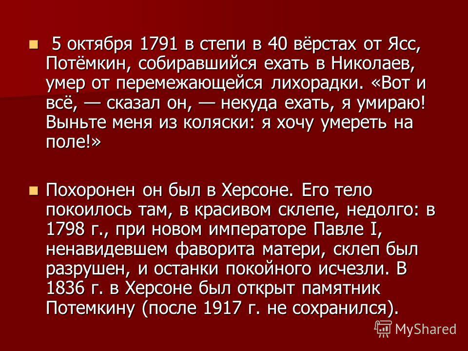 5 октября 1791 в степи в 40 вёрстах от Ясс, Потёмкин, собиравшийся ехать в Николаев, умер от перемежающейся лихорадки. «Вот и всё, сказал он, некуда ехать, я умираю! Выньте меня из коляски: я хочу умереть на поле!» 5 октября 1791 в степи в 40 вёрстах