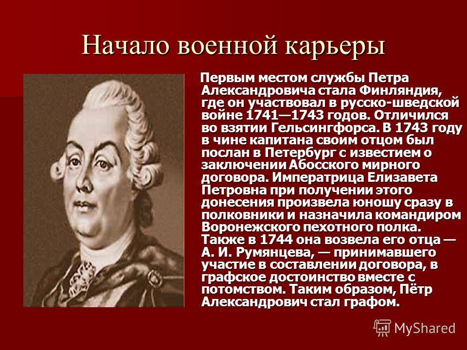Первым местом службы Петра Александровича стала Финляндия, где он участвовал в русско-шведской войне 17411743 годов. Отличился во взятии Гельсингфорса. В 1743 году в чине капитана своим отцом был послан в Петербург с известием о заключении Абосского