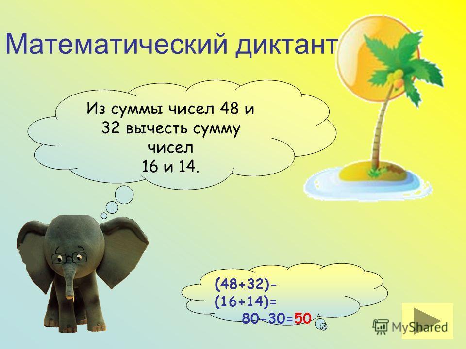 Математический диктант. Из суммы чисел 48 и 32 вычесть сумму чисел 16 и 14. Проверить.