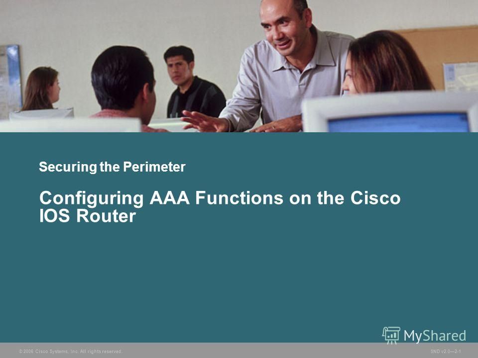 © 2006 Cisco Systems, Inc. All rights reserved. SND v2.02-1 Securing the Perimeter Configuring AAA Functions on the Cisco IOS Router