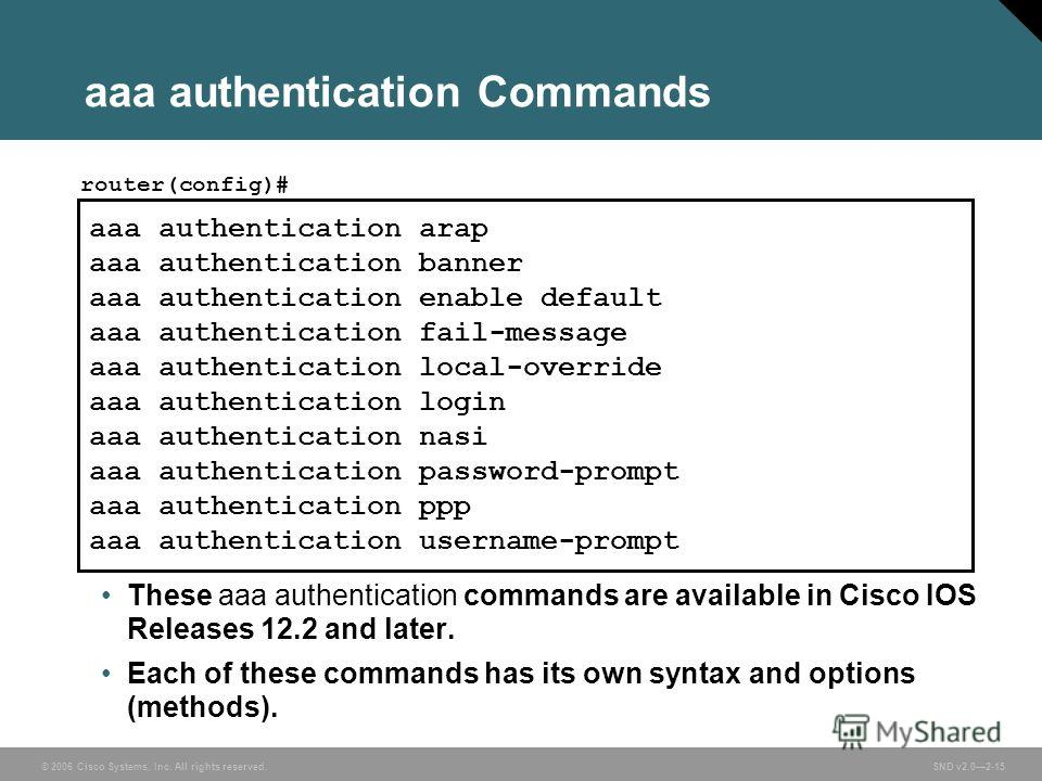© 2006 Cisco Systems, Inc. All rights reserved. SND v2.02-15 aaa authentication Commands These aaa authentication commands are available in Cisco IOS Releases 12.2 and later. Each of these commands has its own syntax and options (methods). aaa authen