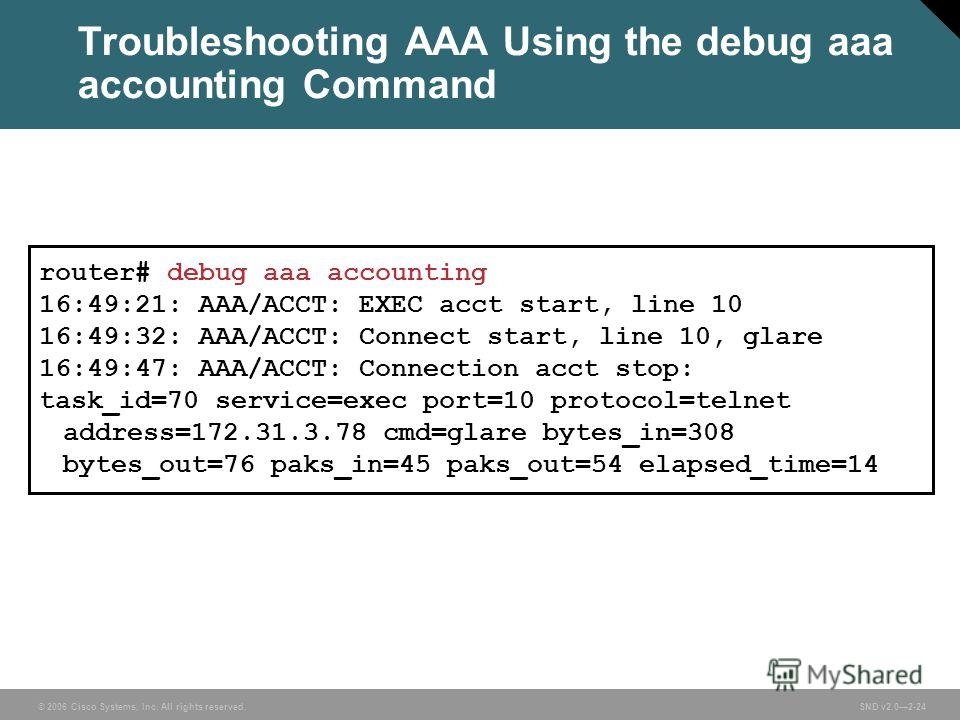 © 2006 Cisco Systems, Inc. All rights reserved. SND v2.02-24 Troubleshooting AAA Using the debug aaa accounting Command router# debug aaa accounting 16:49:21: AAA/ACCT: EXEC acct start, line 10 16:49:32: AAA/ACCT: Connect start, line 10, glare 16:49: