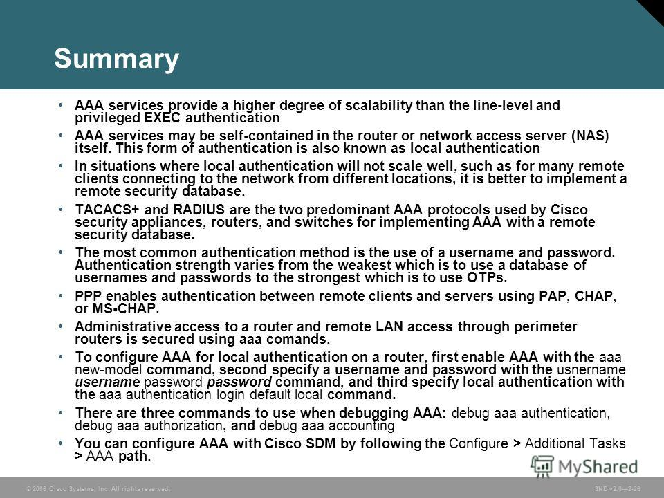 © 2006 Cisco Systems, Inc. All rights reserved. SND v2.02-26 Summary AAA services provide a higher degree of scalability than the line-level and privileged EXEC authentication AAA services may be self-contained in the router or network access server