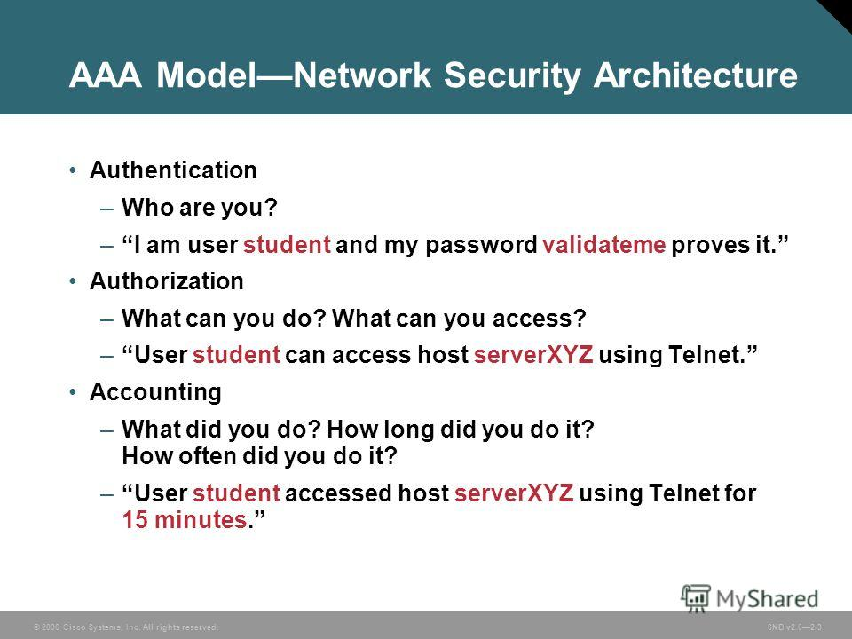 © 2006 Cisco Systems, Inc. All rights reserved. SND v2.02-3 AAA ModelNetwork Security Architecture Authentication –Who are you? –I am user student and my password validateme proves it. Authorization –What can you do? What can you access? –User studen