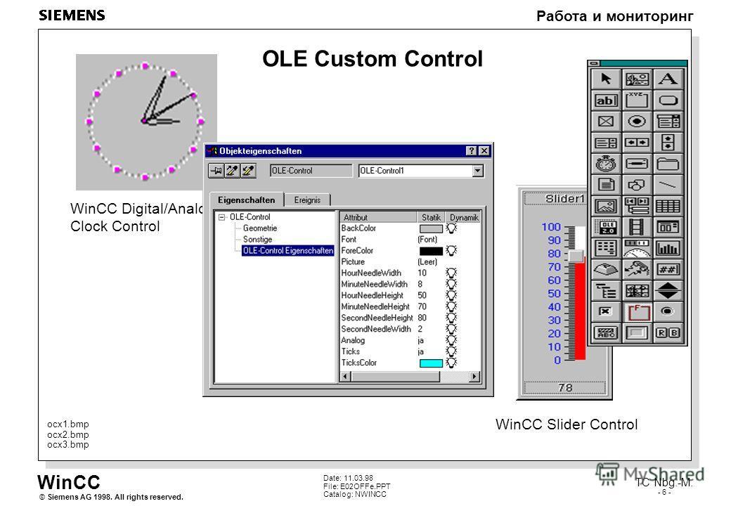 WinCC Работа и мониторинг Siemens AG 1998. All rights reserved.© TC Nbg.-M. - 6 - Date: 11.03.98 File: E02OFFe.PPT Catalog: NWINCC OLE Custom Control WinCC Slider Control ocx1. bmp ocx2. bmp ocx3. bmp WinCC Digital/Analog Clock Control