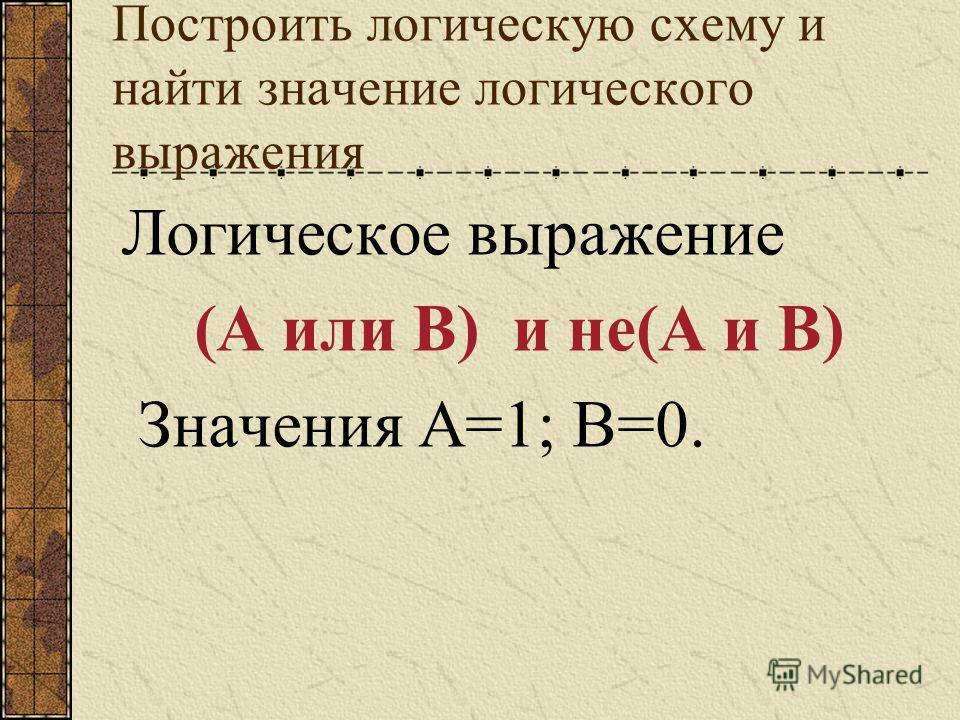 Построить логическую схему и найти значение логического выражения Логическое выражение (А или В) и не(А и В) Значения А=1; В=0.