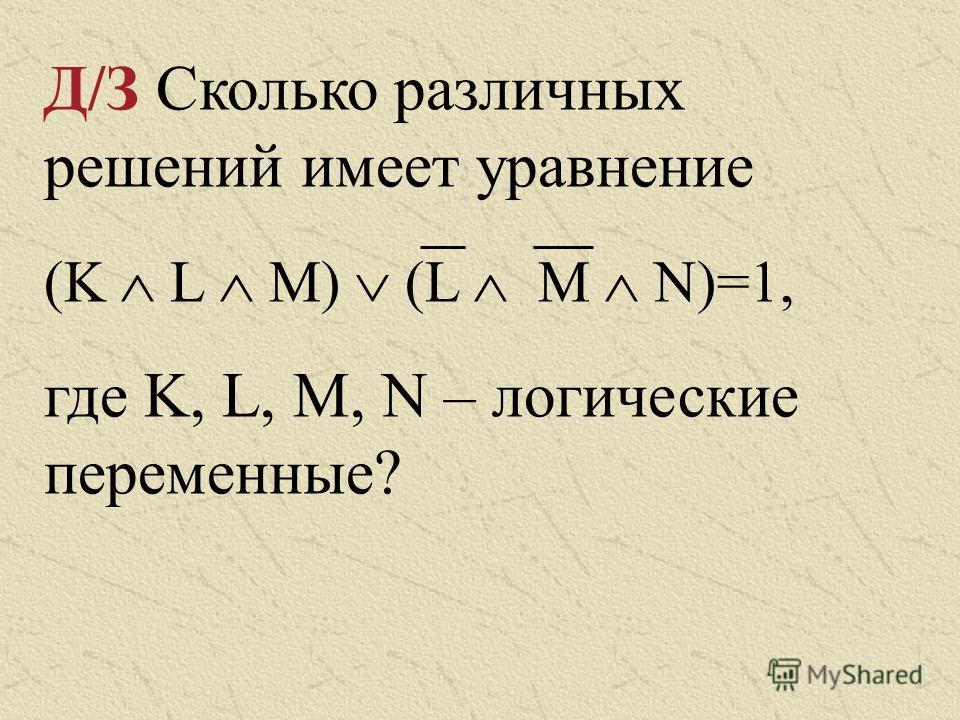 Д/З Сколько различных решений имеет уравнение (K L M) (L M N)=1, где K, L, M, N – логические переменные?