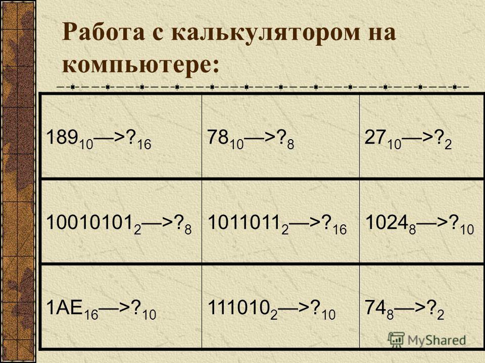 Работа с калькулятором на компьютере: 189 10 >? 16 78 10 >? 8 27 10 >? 2 10010101 2 >? 8 1011011 2 >? 16 1024 8 >? 10 1AE 16 >? 10 111010 2 >? 10 74 8 >? 2