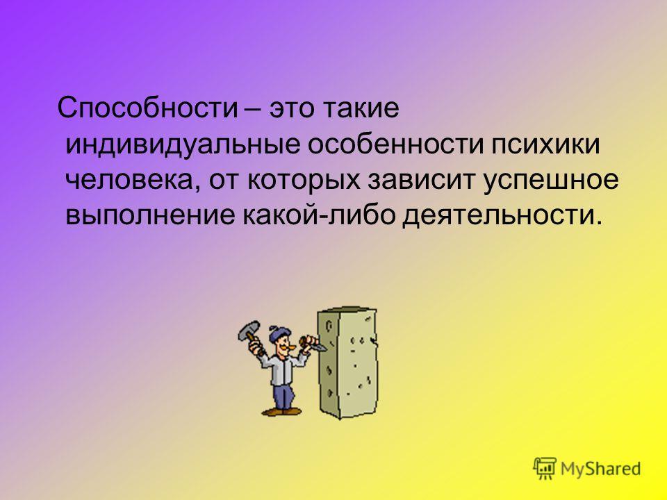 Способности – это такие индивидуальные особенности психики человека, от которых зависит успешное выполнение какой-либо деятельности.