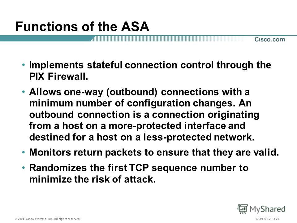 © 2004, Cisco Systems, Inc. All rights reserved. CSPFA 3.25-20 Functions of the ASA Implements stateful connection control through the PIX Firewall. Allows one-way (outbound) connections with a minimum number of configuration changes. An outbound con