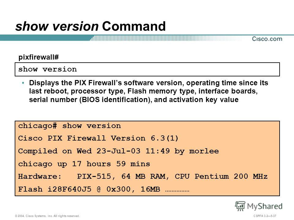 © 2004, Cisco Systems, Inc. All rights reserved. CSPFA 3.25-37 show version Command Displays the PIX Firewalls software version, operating time since its last reboot, processor type, Flash memory type, interface boards, serial number (BIOS identifica