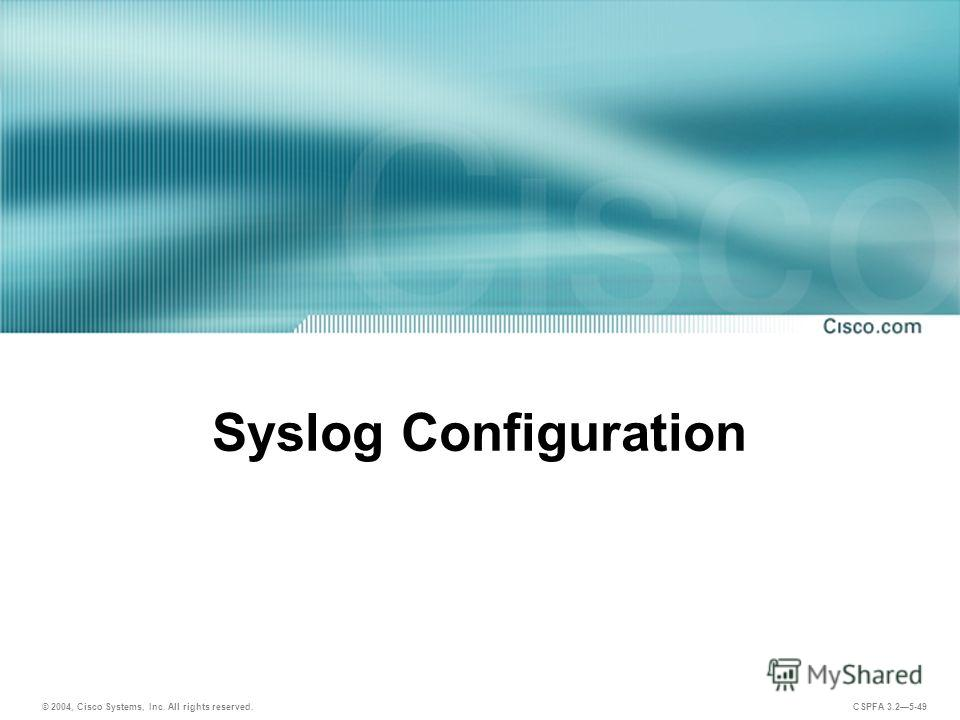 © 2004, Cisco Systems, Inc. All rights reserved. CSPFA 3.25-49 Syslog Configuration