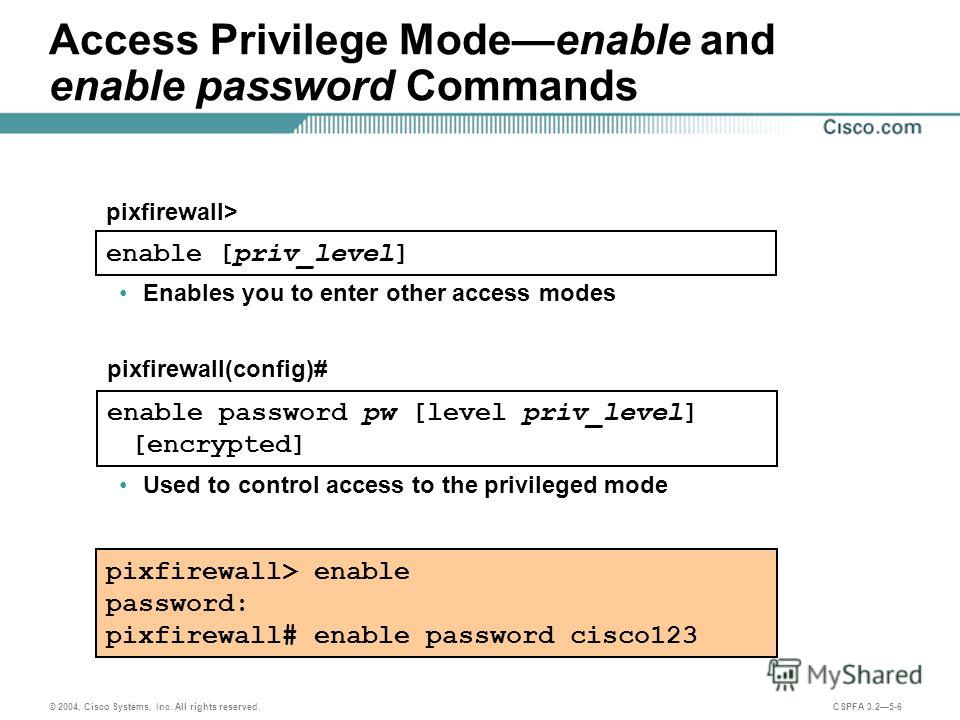 © 2004, Cisco Systems, Inc. All rights reserved. CSPFA 3.25-6 Access Privilege Modeenable and enable password Commands pixfirewall> enable password: pixfirewall# enable password cisco123 enable [priv_level] pixfirewall> Enables you to enter other acc