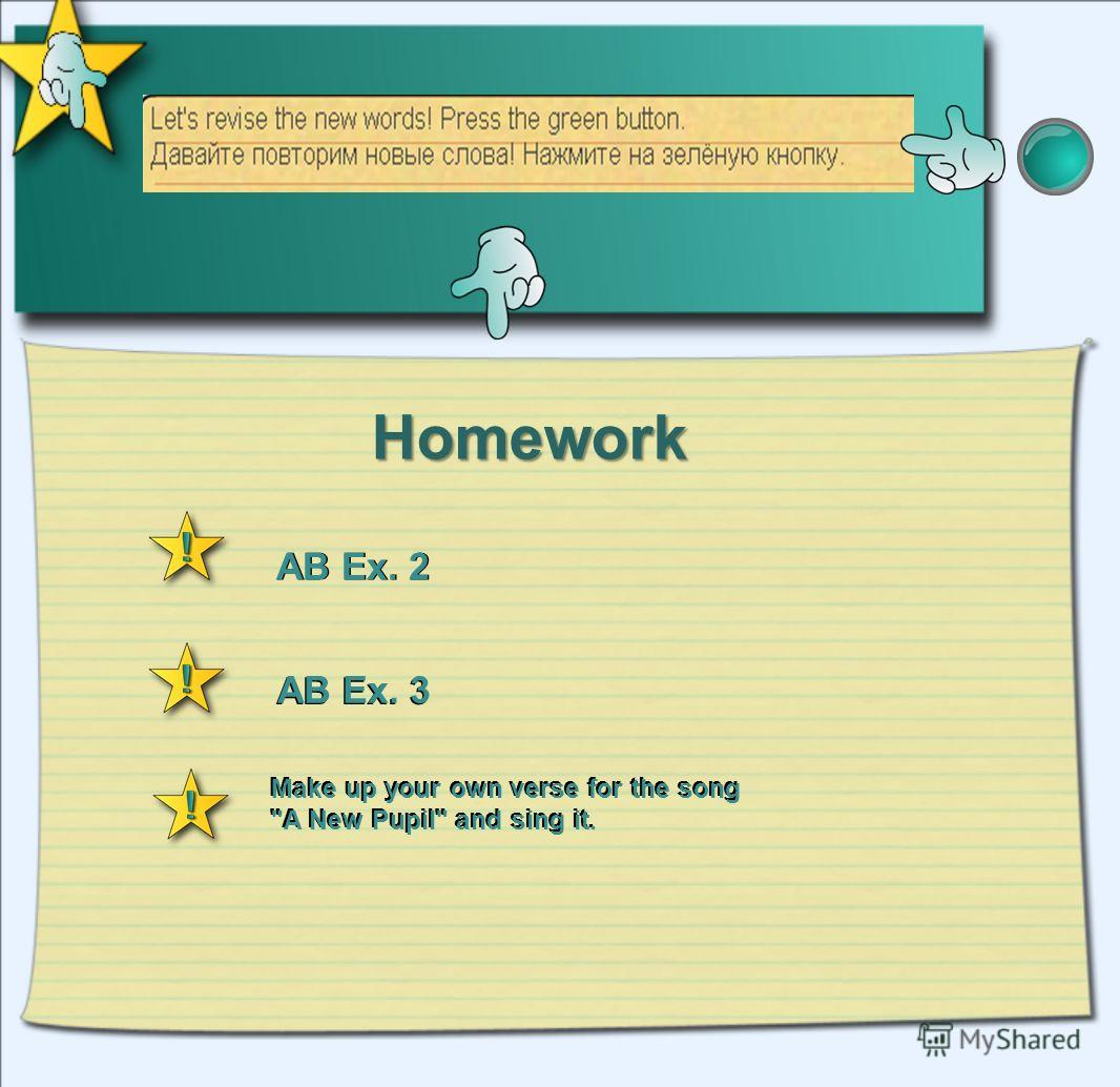 Homework Make up your own verse for the song A New Pupil and sing it. AB Ex. 2 AB Ex. 3 AB Ex. 2 AB Ex. 3 Make up your own verse for the song A New Pupil and sing it.