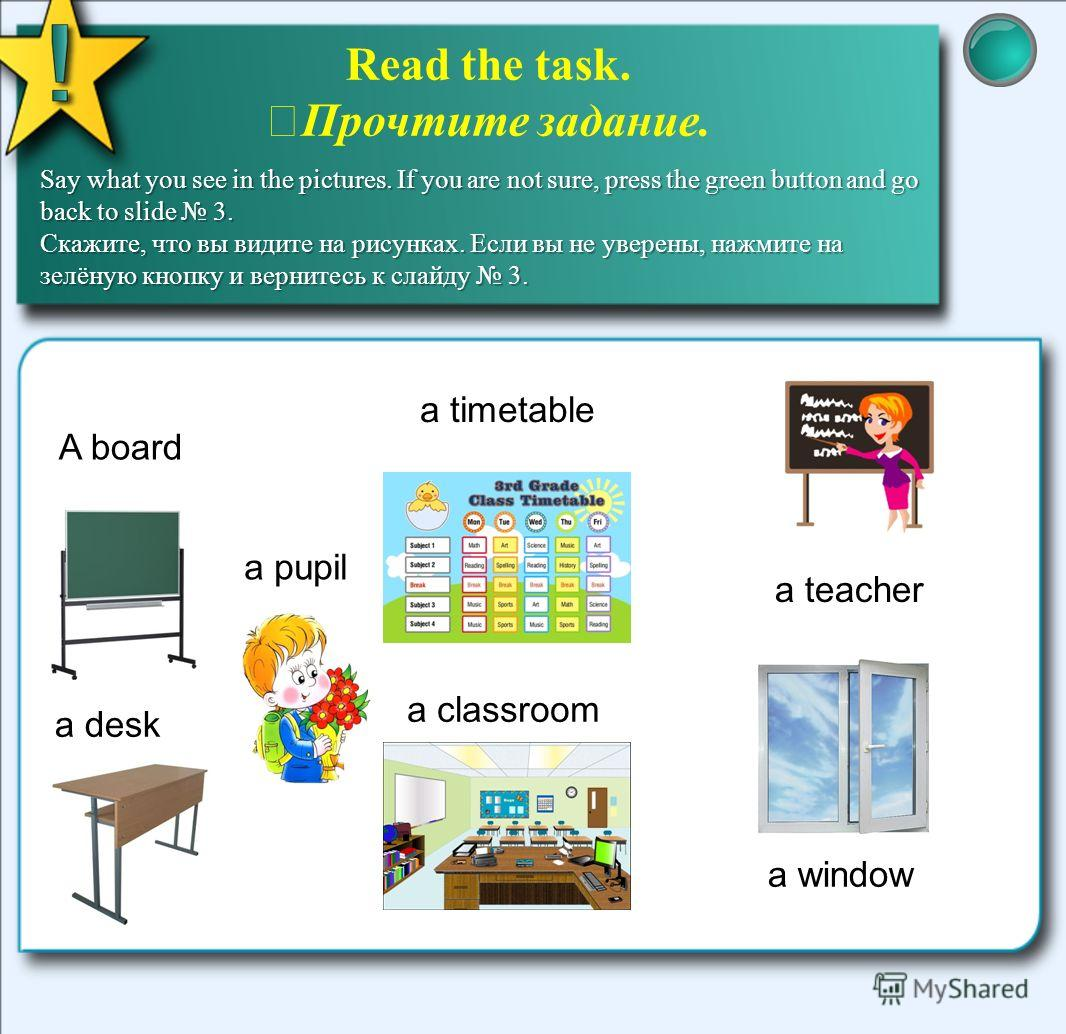 A board a pupil a desk a timetable a classroom a window a teacher Read the task. Прочтите задание. Say what you see in the pictures. If you are not sure, press the green button and go back to slide 3. Скажите, что вы видите на рисунках. Если вы не ув