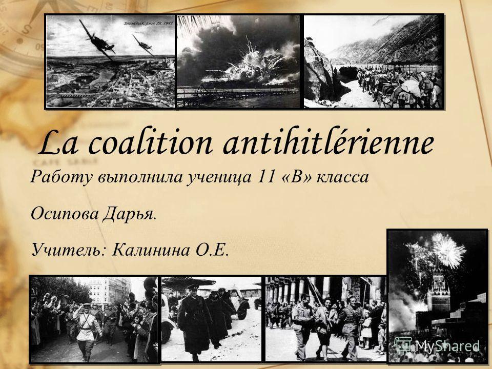 La coalition antihitlérienne Работу выполнила ученица 11 «В» класса Осипова Дарья. Учитель: Калинина О.Е.