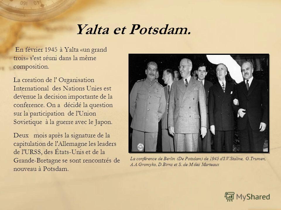 Yalta et Potsdam. En février 1945 à Yalta «un grand trois» s'est réuni dans la même composition. La creation de l' Organisation International des Nations Unies est devenue la decision importante de la conference. On a décidé la question sur la partic