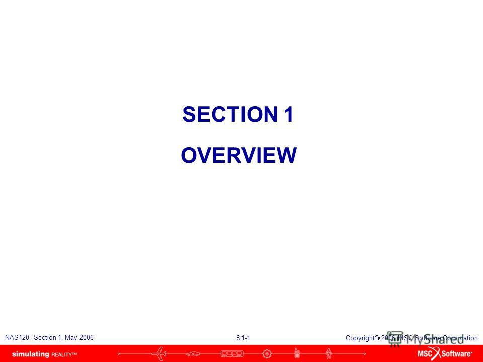 S1-1 NAS120, Section 1, May 2006 Copyright 2006 MSC.Software Corporation SECTION 1 OVERVIEW