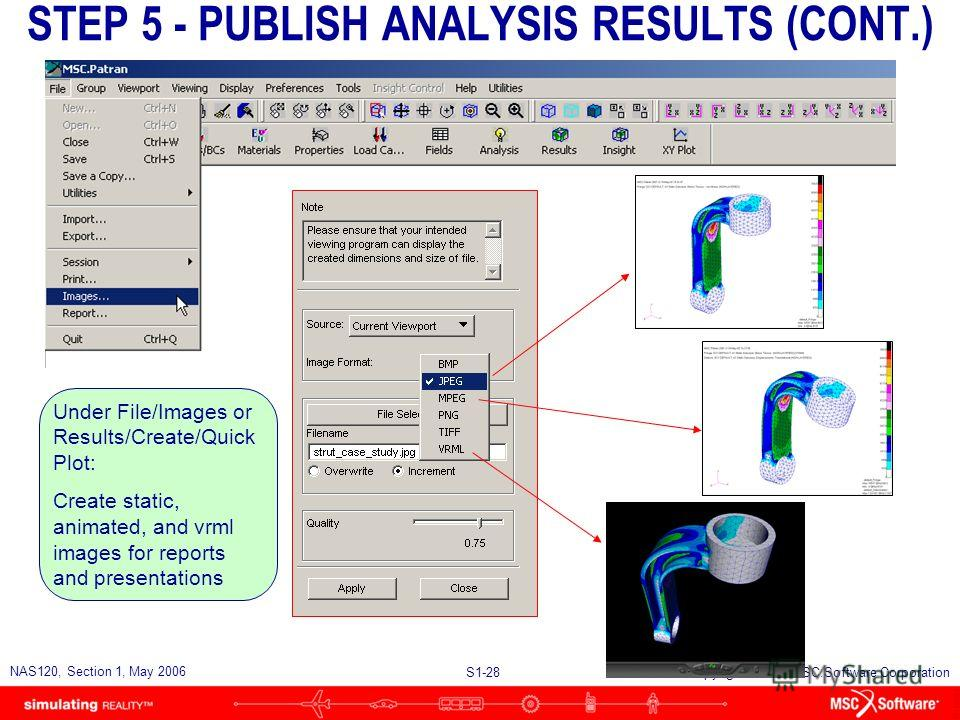 S1-28 NAS120, Section 1, May 2006 Copyright 2006 MSC.Software Corporation STEP 5 - PUBLISH ANALYSIS RESULTS (CONT.) Under File/Images or Results/Create/Quick Plot: Create static, animated, and vrml images for reports and presentations