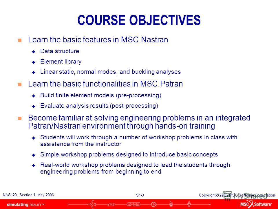 S1-3 NAS120, Section 1, May 2006 Copyright 2006 MSC.Software Corporation COURSE OBJECTIVES n Learn the basic features in MSC.Nastran u Data structure u Element library u Linear static, normal modes, and buckling analyses n Learn the basic functionali