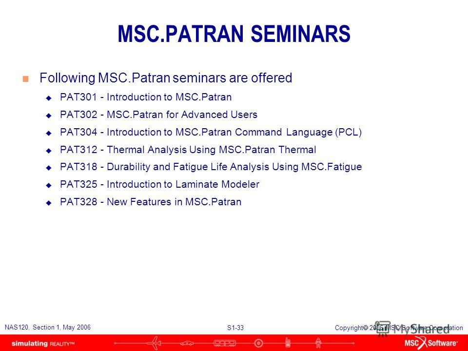 S1-33 NAS120, Section 1, May 2006 Copyright 2006 MSC.Software Corporation MSC.PATRAN SEMINARS n Following MSC.Patran seminars are offered u PAT301 - Introduction to MSC.Patran u PAT302 - MSC.Patran for Advanced Users u PAT304 - Introduction to MSC.Pa