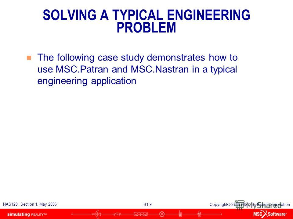 S1-9 NAS120, Section 1, May 2006 Copyright 2006 MSC.Software Corporation SOLVING A TYPICAL ENGINEERING PROBLEM n The following case study demonstrates how to use MSC.Patran and MSC.Nastran in a typical engineering application