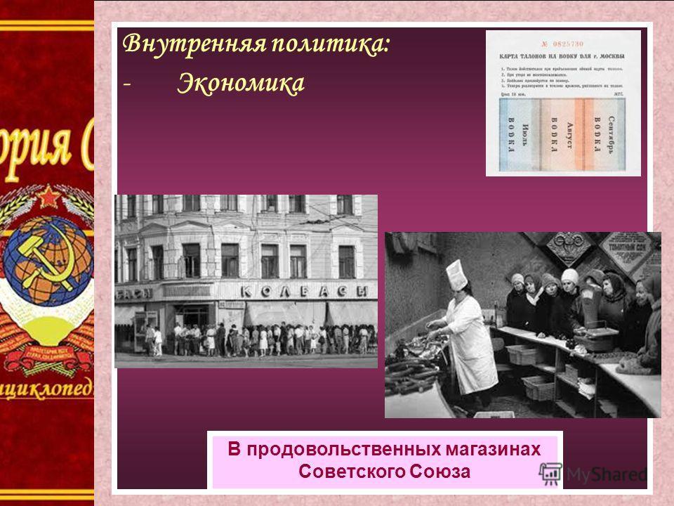 Внутренняя политика: Экономика Внутренняя политика: -Экономика В продовольственных магазинах Советского Союза