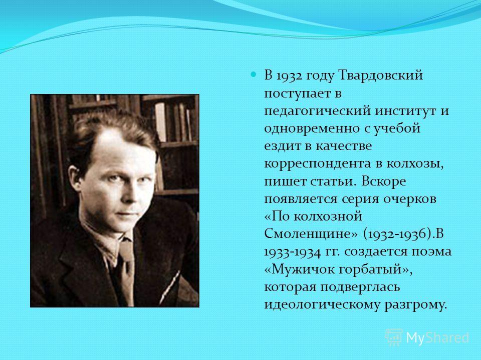 В 1932 году Твардовский поступает в педагогический институт и одновременно с учебой ездит в качестве корреспондента в колхозы, пишет статьи. Вскоре появляется серия очерков «По колхозной Смоленщине» (1932-1936).В 1933-1934 гг. создается поэма «Мужичо