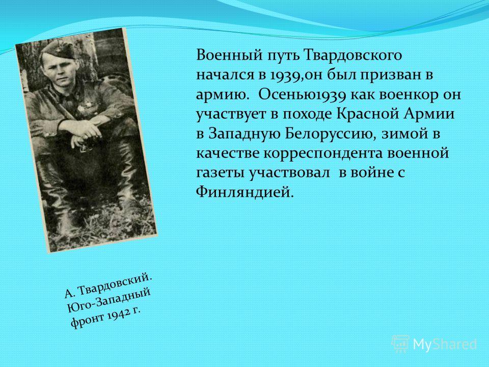 Военный путь Твардовского начался в 1939,он был призван в армию. Осенью 1939 как военкор он участвует в походе Красной Армии в Западную Белоруссию, зимой в качестве корреспондента военной газеты участвовал в войне с Финляндией. А. Твардовский. Юго-За