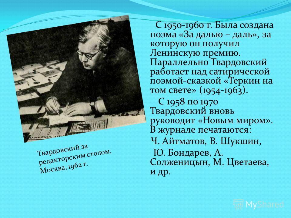 С 1950-1960 г. Была создана поэма «За далью – даль», за которую он получил Ленинскую премию. Параллельно Твардовский работает над сатирической поэмой-сказкой «Теркин на том свете» (1954-1963). С 1958 по 1970 Твардовский вновь руководит «Новым миром».