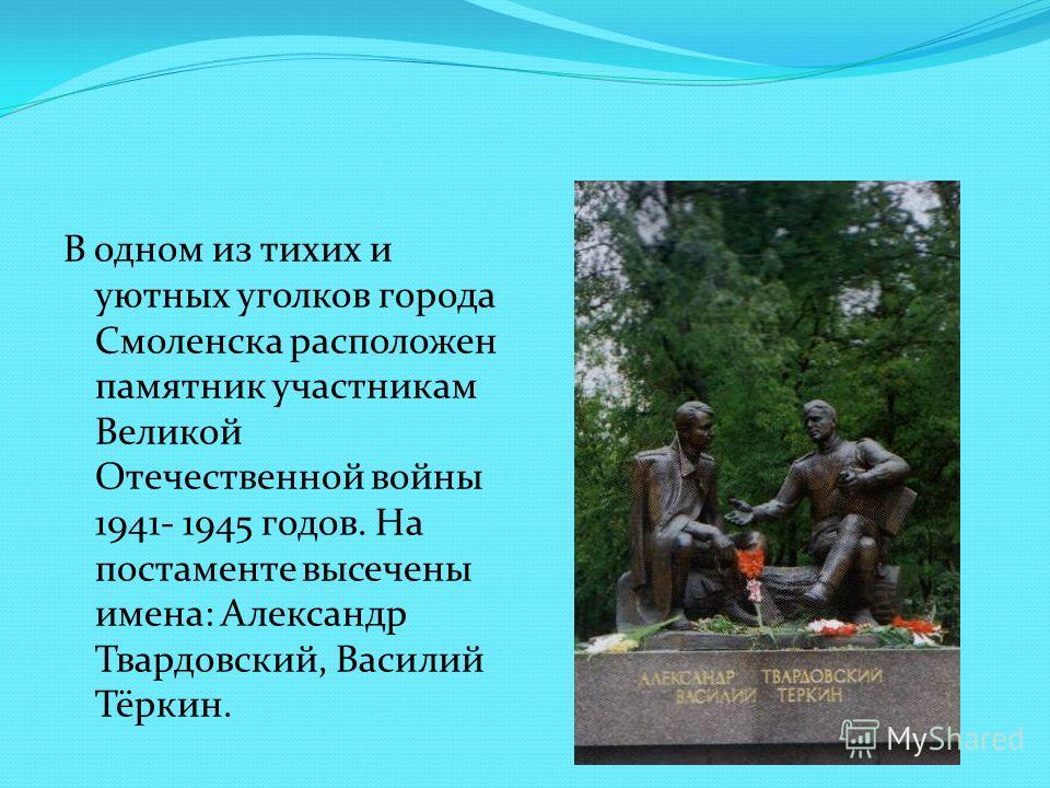 В одном из тихих и уютных уголков города Смоленска расположен памятник участникам Великой Отечественной войны 1941- 1945 годов. На постаменте высечены имена: Александр Твардовский, Василий Тёркин.