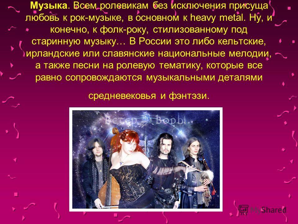 Музыка. Всем ролевикам без исключения присуща любовь к рок-музыке, в основном к heavy metal. Ну, и конечно, к фолк-року, стилизованному под старинную музыку… В России это либо кельтские, ирландские или славянские национальные мелодии, а также песни н