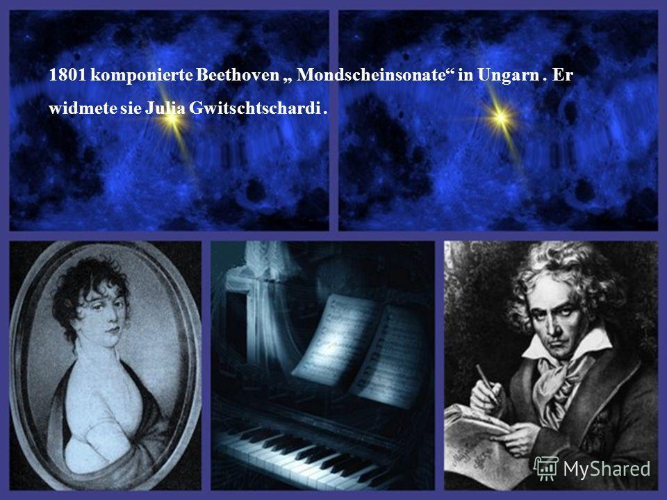 1801 komponierte Beethoven Mondscheinsonate in Ungarn. Er widmete sie Julia Gwitschtschardi.