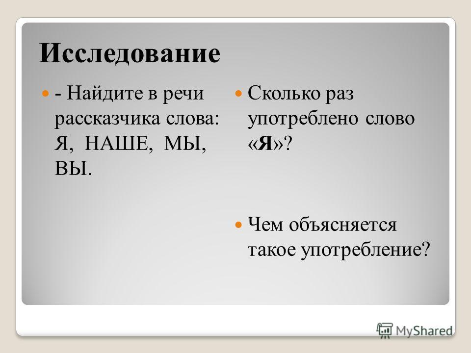 Исследование - Найдите в речи рассказчика слова: Я, НАШЕ, МЫ, ВЫ. Сколько раз употреблено слово «Я»? Чем объясняется такое употребление?
