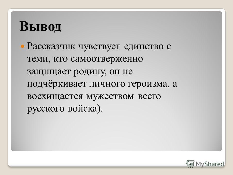 Вывод Рассказчик чувствует единство с теми, кто самоотверженно защищает родину, он не подчёркивает личного героизма, а восхищается мужеством всего русского войска).