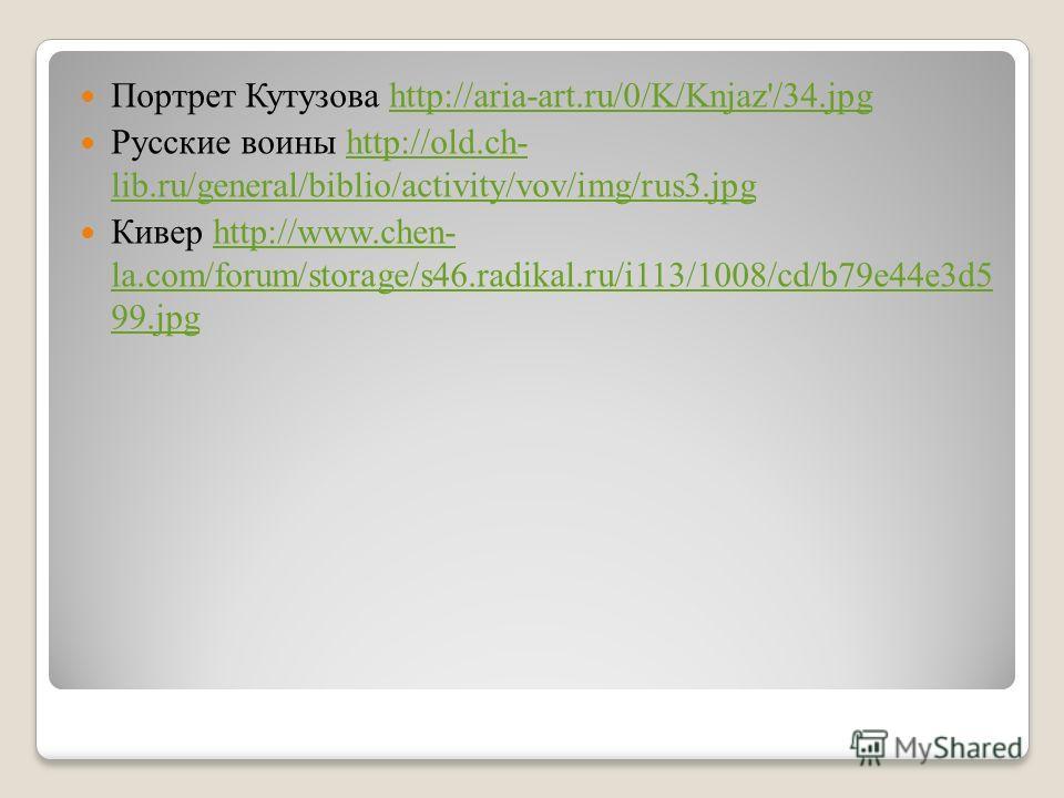 Портрет Кутузова http://aria-art.ru/0/K/Knjaz'/34.jpghttp://aria-art.ru/0/K/Knjaz'/34. jpg Русские воины http://old.ch- lib.ru/general/biblio/activity/vov/img/rus3.jpghttp://old.ch- lib.ru/general/biblio/activity/vov/img/rus3. jpg Кивер http://www.ch
