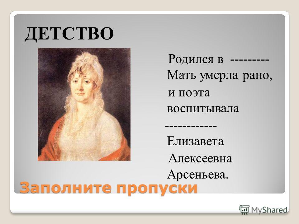 Заполните пропуски ДЕТСТВО Родился в --------- Мать умерла рано, и поэта воспитывала ------------ Елизавета Алексеевна Арсеньева.