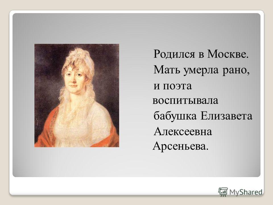 Родился в Москве. Мать умерла рано, и поэта воспитывала бабушка Елизавета Алексеевна Арсеньева.