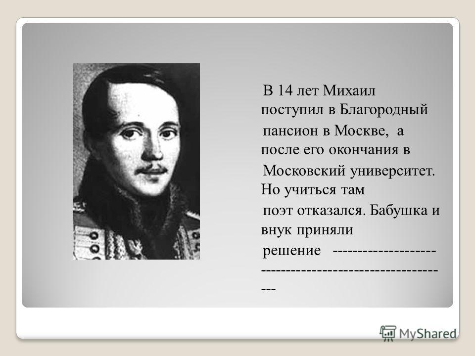 В 14 лет Михаил поступил в Благородный пансион в Москве, а после его окончания в Московский университет. Но учиться там поэт отказался. Бабушка и внук приняли решение -------------------- ---------------------------------- ---