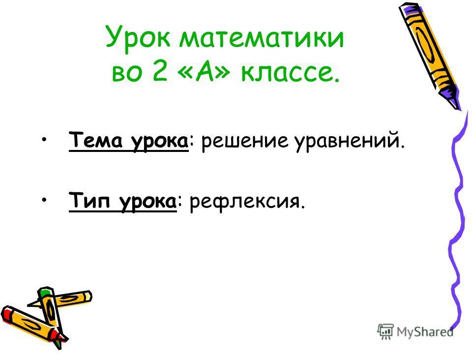 Урок математики во 2 «А» классе. Тема урока: решение уравнений. Тип урока: рефлексия.