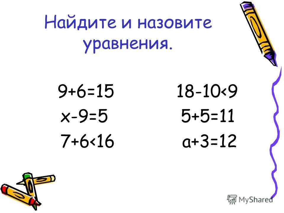 Найдите и назовите уравнения. 9+6=15 18-10
