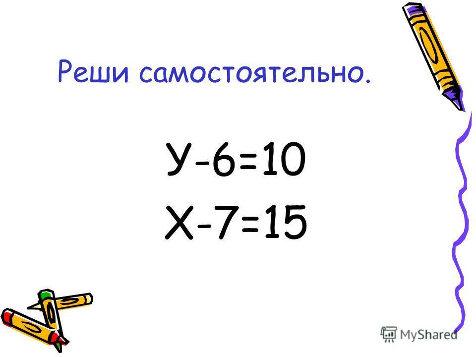 Реши самостоятельно. У-6=10 Х-7=15